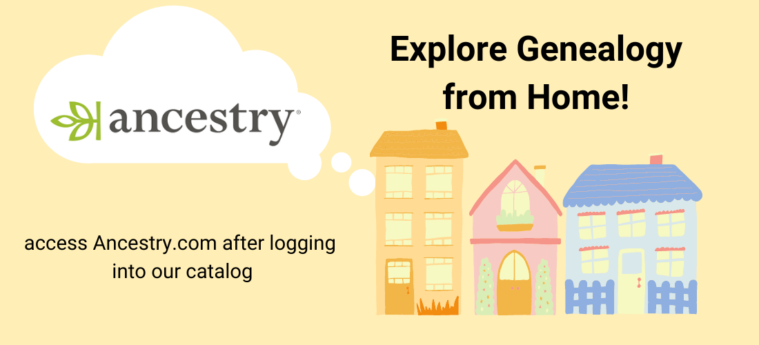 Access Ancestry.com from home! Log into our catalog to activate the link on the catalog's front page.