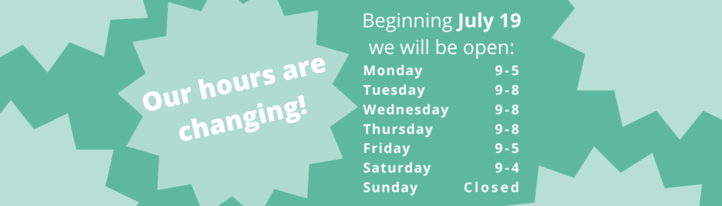 Our hours are changing! Beginning July 19 our hours will be: Monday: 9 to 5, Tuesday through Thursday: 9 to 8, Friday: 9 to 5, Saturday: 9 to 4, Sunday: closed